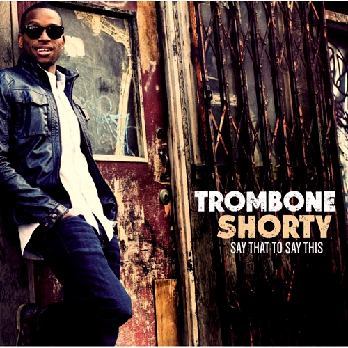 Trombone Shorty - Say That Say This